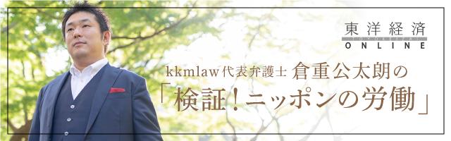 東洋経済オンライン連載 kkmlaw代表弁護士 倉重公太朗の「検証!ニッポンの労働」